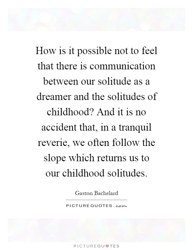 How is it possible not to feel that there is communication between our solitude as a dreamer and the solitudes of childhood? And it is no accident that, in a tranquil reverie, we often follow the slope which returns us to our childhood solitudes Picture Quote #1