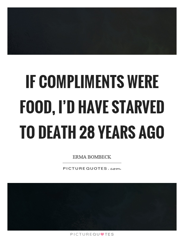If compliments were food, I'd have starved to death 28 years ago Picture Quote #1