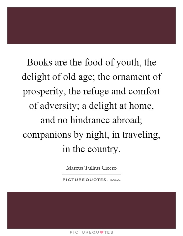 Books Are The Food Of Youth The Delight Of Old Age The Picture Quotes