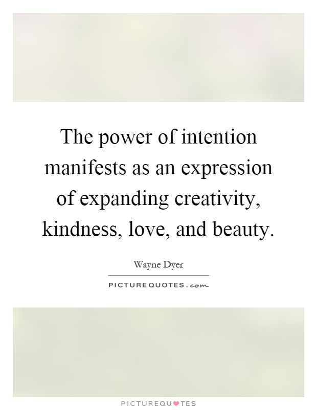 The power of intention manifests as an expression of expanding creativity, kindness, love, and beauty Picture Quote #1