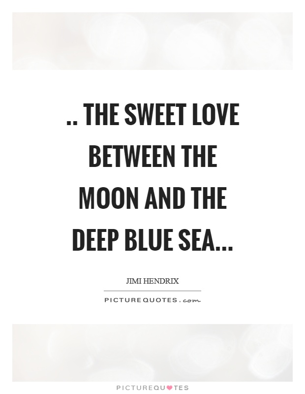 .. the sweet love between the moon and the deep blue sea Picture Quote #1