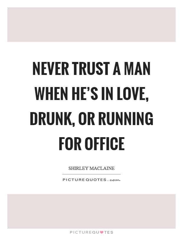 Never trust a man when he's in love, drunk, or running for office Picture Quote #1