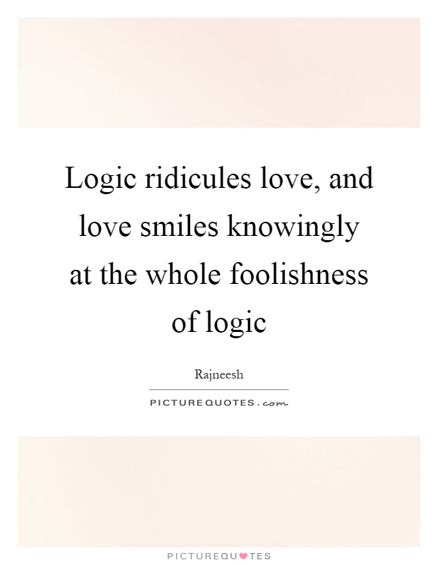 Logic ridicules love, and love smiles knowingly at the whole foolishness of logic Picture Quote #1
