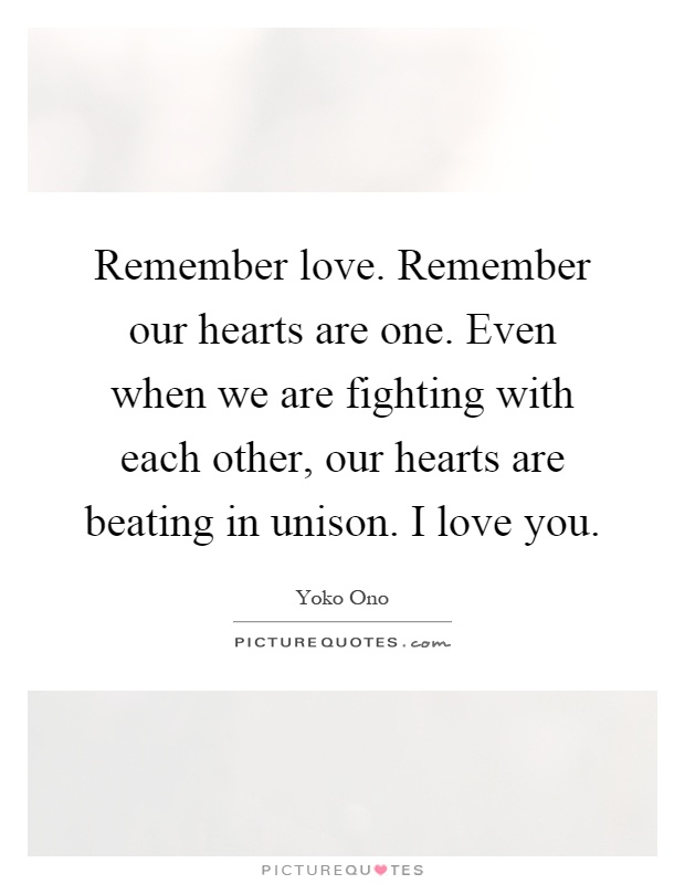 Remember love. Remember our hearts are one. Even when we are fighting with each other, our hearts are beating in unison. I love you Picture Quote #1