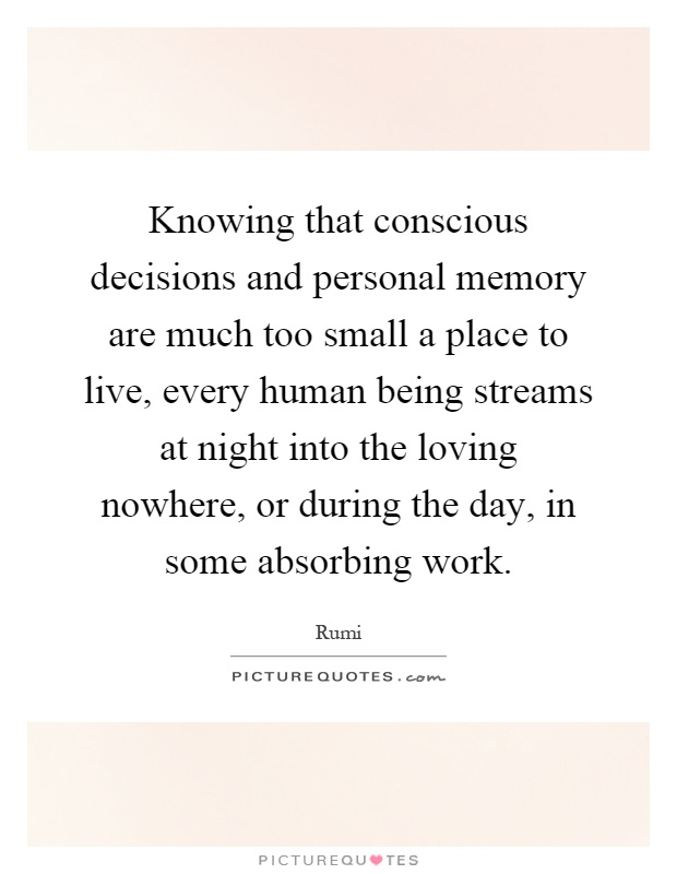 Knowing that conscious decisions and personal memory are much too small a place to live, every human being streams at night into the loving nowhere, or during the day, in some absorbing work Picture Quote #1