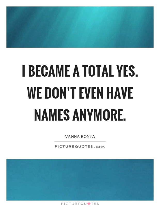 I became a total yes. We don't even have names anymore Picture Quote #1