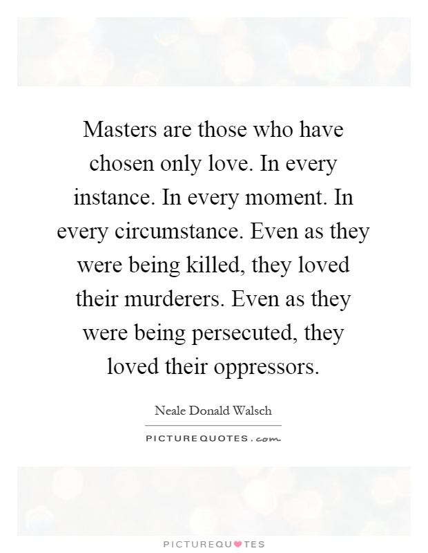 Masters are those who have chosen only love. In every instance. In every moment. In every circumstance. Even as they were being killed, they loved their murderers. Even as they were being persecuted, they loved their oppressors Picture Quote #1