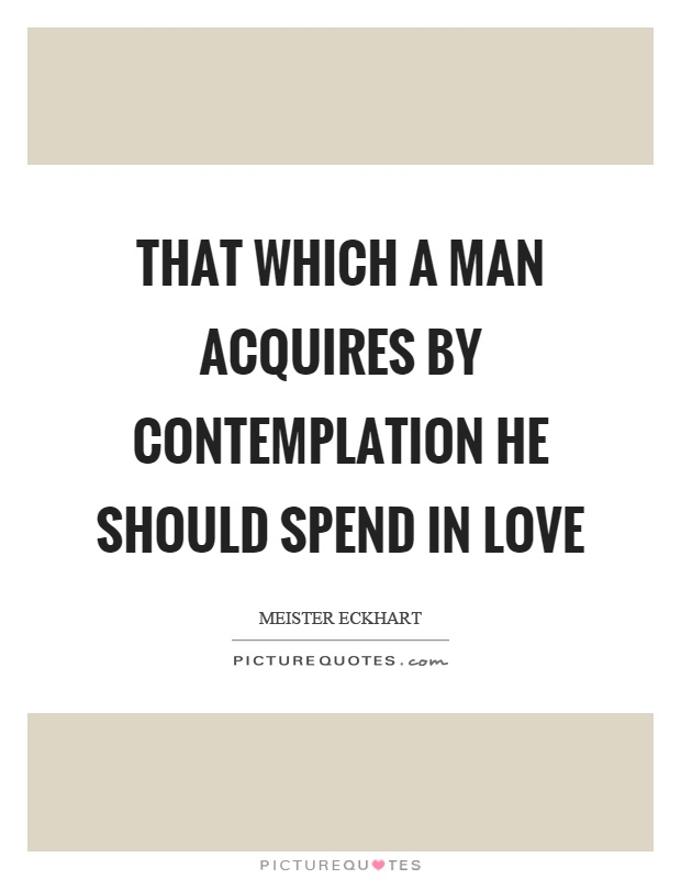 That which a man acquires by contemplation he should spend in love Picture Quote #1