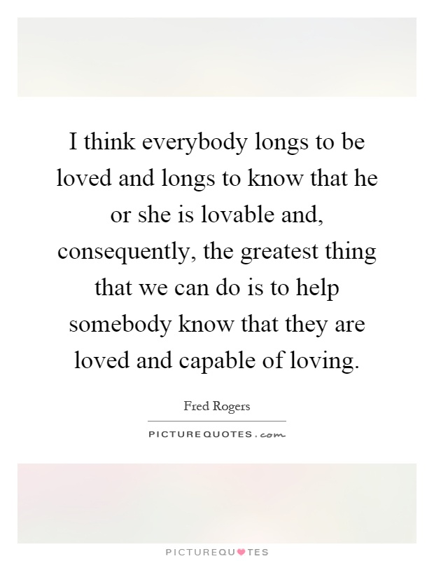 I think everybody longs to be loved and longs to know that he or she is lovable and, consequently, the greatest thing that we can do is to help somebody know that they are loved and capable of loving Picture Quote #1
