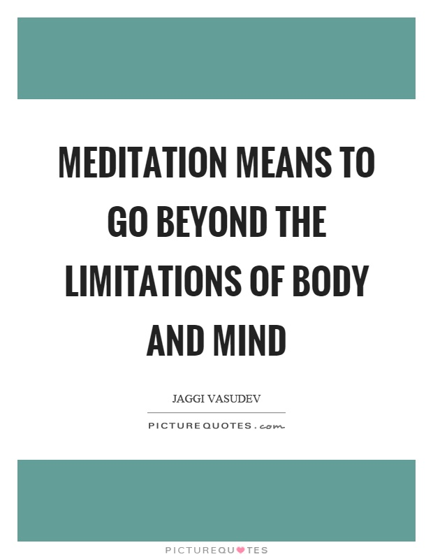 Meditation means to go beyond the limitations of body and mind Picture Quote #1