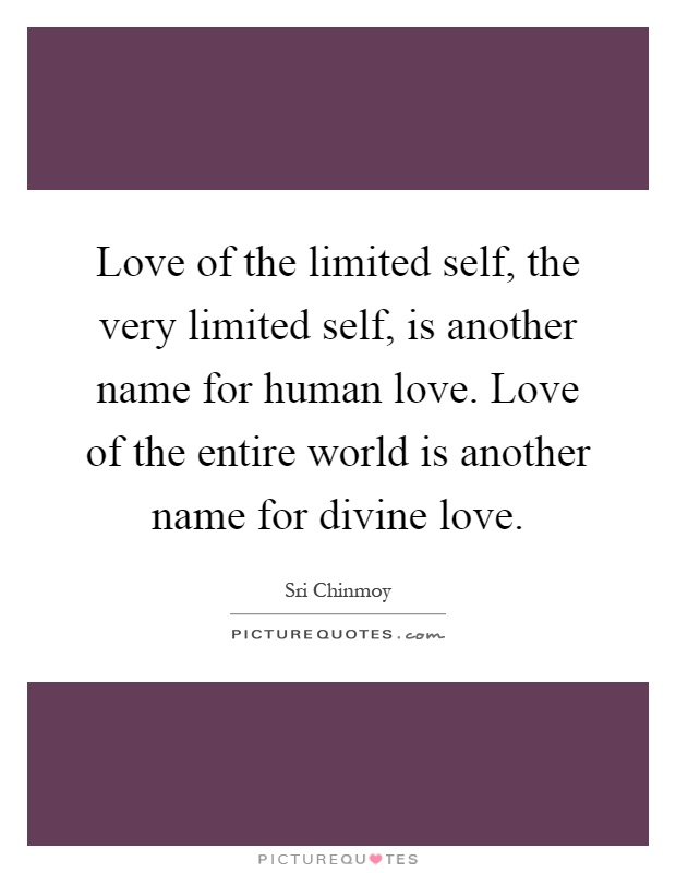 Love of the limited self, the very limited self, is another name for human love. Love of the entire world is another name for divine love Picture Quote #1
