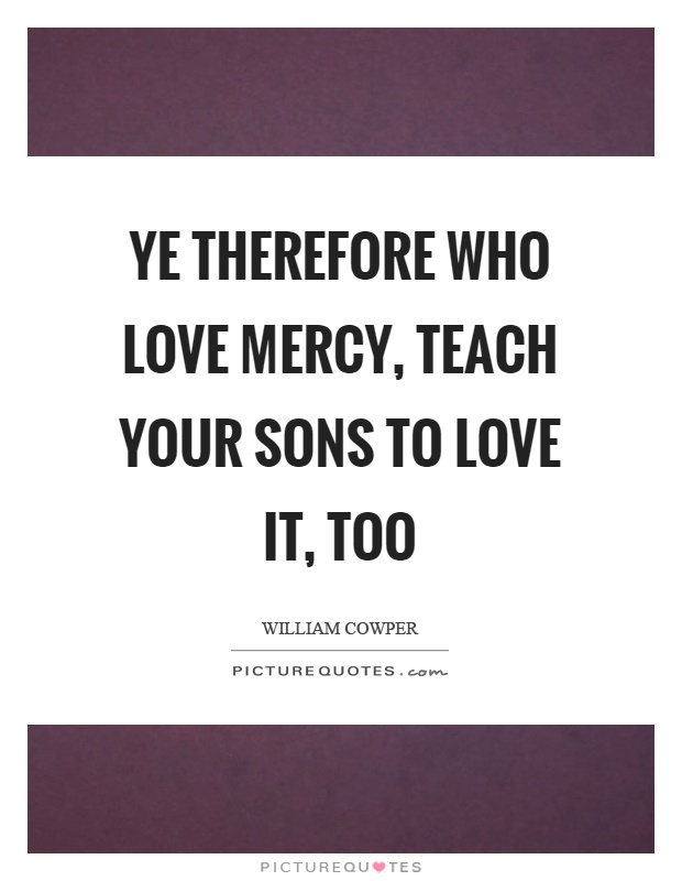 Ye therefore who love mercy, teach your sons to love it, too Picture Quote #1