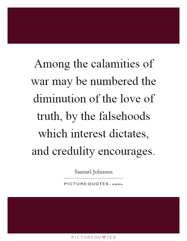 Among the calamities of war may be numbered the diminution of the love of truth, by the falsehoods which interest dictates, and credulity encourages Picture Quote #1
