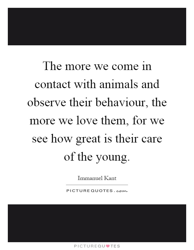 The more we come in contact with animals and observe their behaviour, the more we love them, for we see how great is their care of the young Picture Quote #1