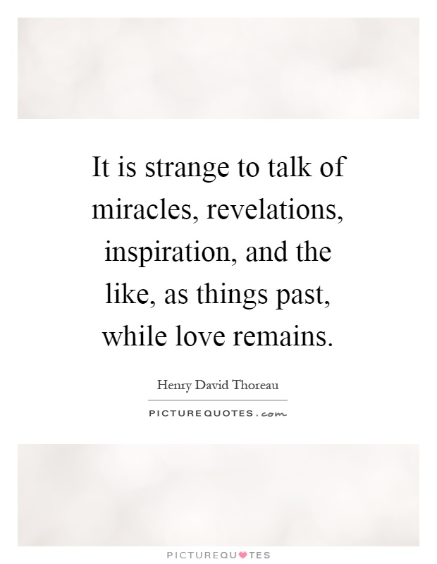 It is strange to talk of miracles, revelations, inspiration, and the like, as things past, while love remains Picture Quote #1