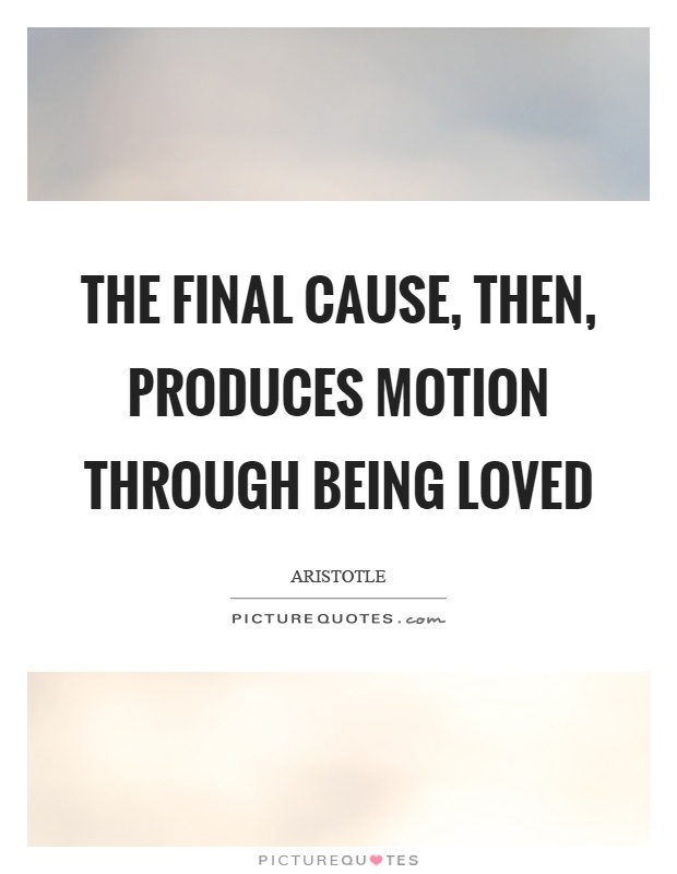 The final cause, then, produces motion through being loved Picture Quote #1