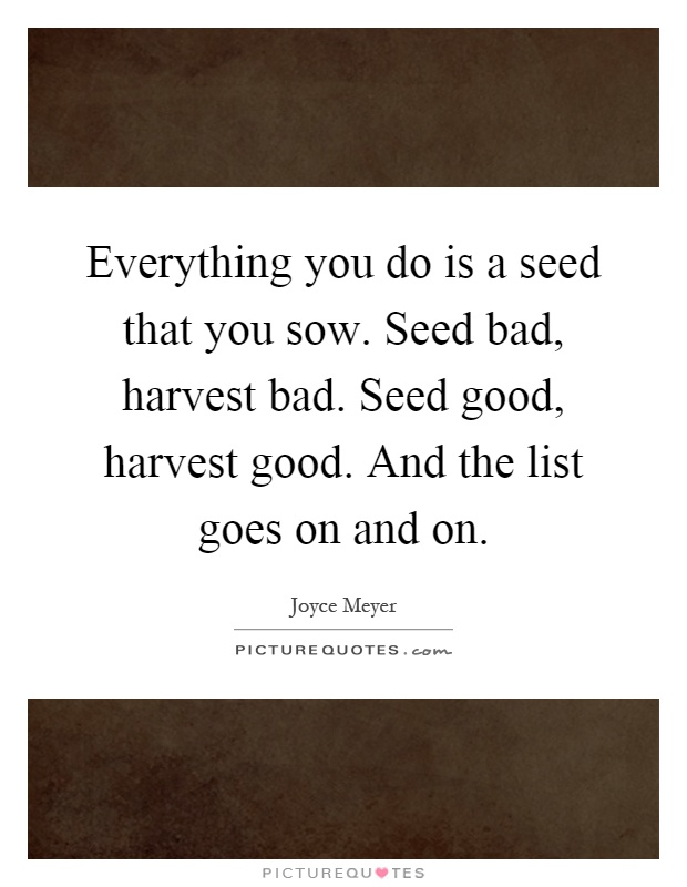 Everything you do is a seed that you sow. Seed bad, harvest bad. Seed good, harvest good. And the list goes on and on Picture Quote #1