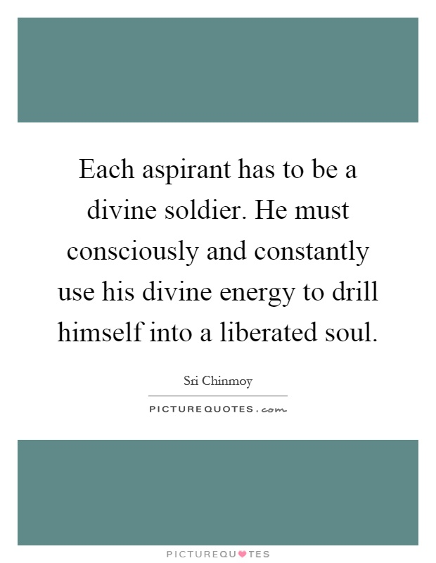 Each aspirant has to be a divine soldier. He must consciously and constantly use his divine energy to drill himself into a liberated soul Picture Quote #1