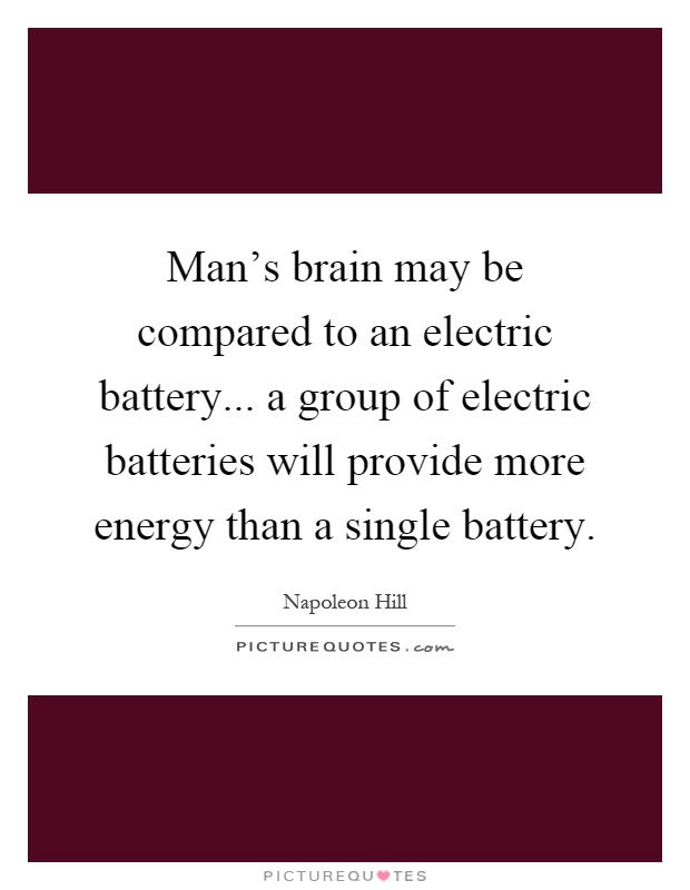 Man's brain may be compared to an electric battery... a group of electric batteries will provide more energy than a single battery Picture Quote #1