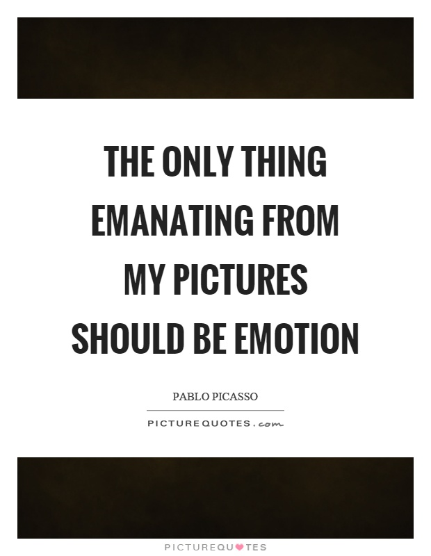 The only thing emanating from my pictures should be emotion Picture Quote #1