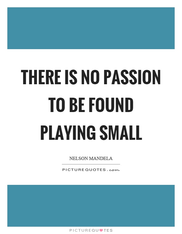 There is no passion to be found playing small Picture Quote #1