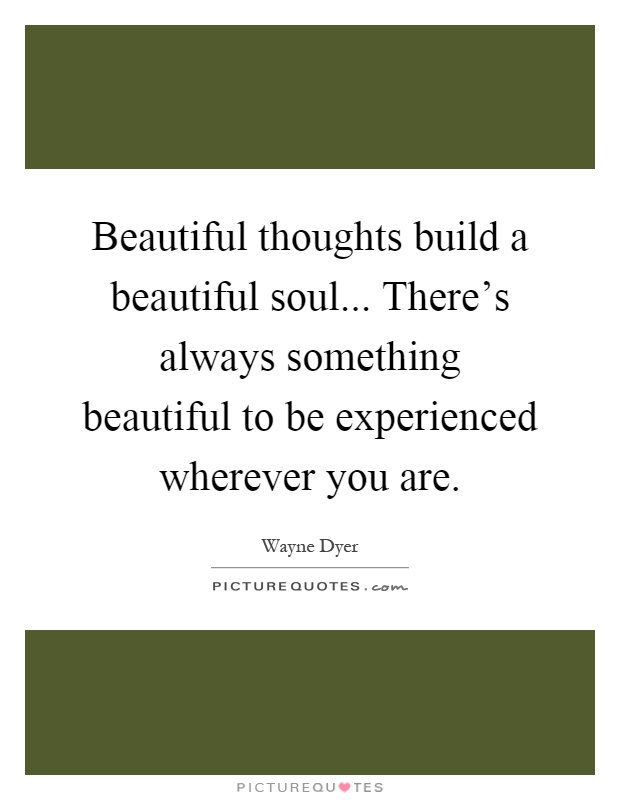 Beautiful thoughts build a beautiful soul... There's always something beautiful to be experienced wherever you are Picture Quote #1
