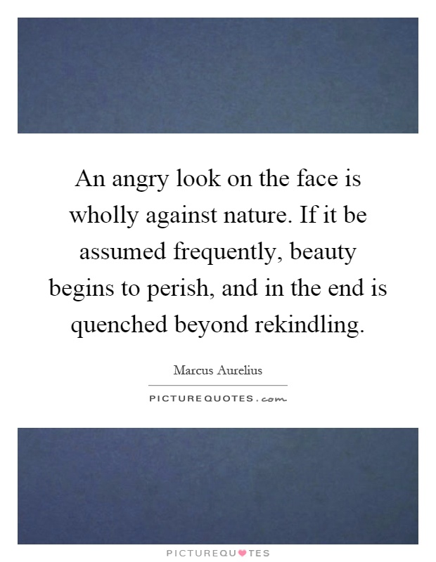 An angry look on the face is wholly against nature. If it be assumed frequently, beauty begins to perish, and in the end is quenched beyond rekindling Picture Quote #1