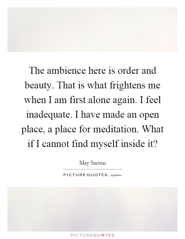The ambience here is order and beauty. That is what frightens me when I am first alone again. I feel inadequate. I have made an open place, a place for meditation. What if I cannot find myself inside it? Picture Quote #1