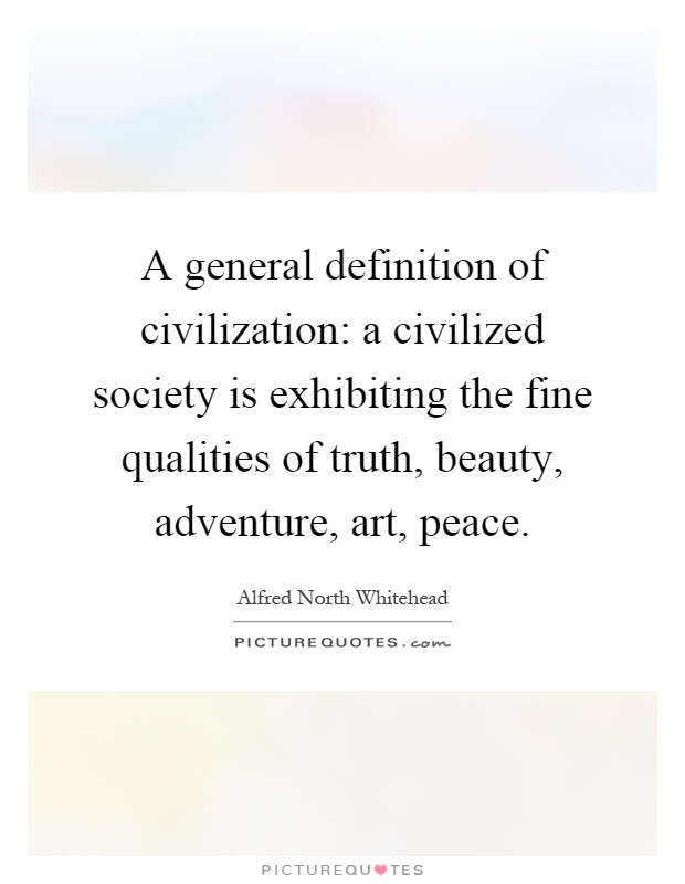 A general definition of civilization: a civilized society is exhibiting the fine qualities of truth, beauty, adventure, art, peace Picture Quote #1
