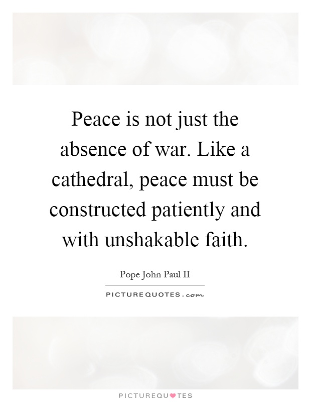 Peace is not just the absence of war. Like a cathedral, peace must be constructed patiently and with unshakable faith Picture Quote #1