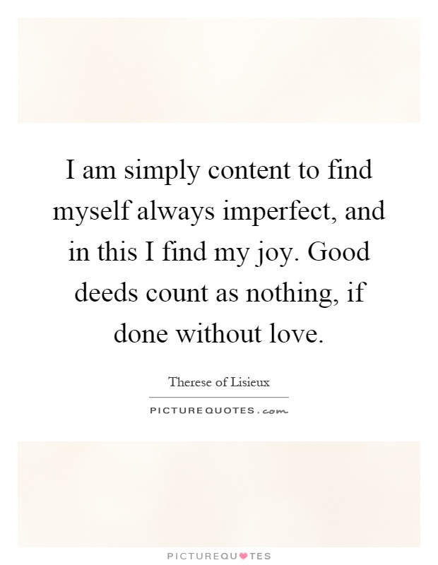 I am simply content to find myself always imperfect, and in this I find my joy. Good deeds count as nothing, if done without love Picture Quote #1