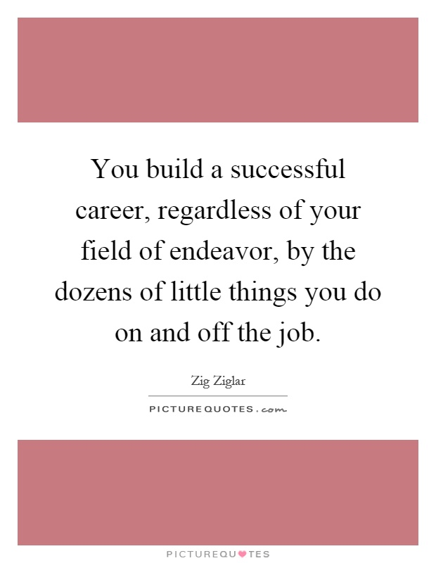 You build a successful career, regardless of your field of endeavor, by the dozens of little things you do on and off the job Picture Quote #1