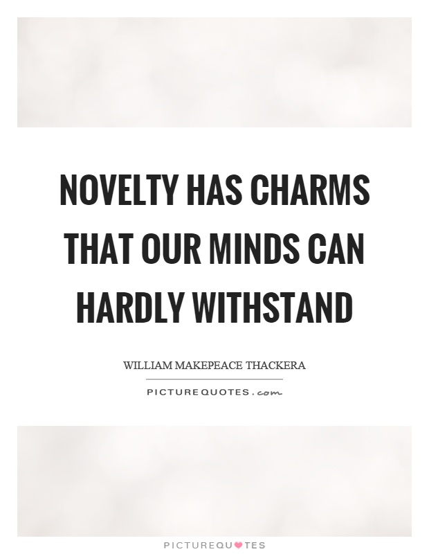 Novelty has charms that our minds can hardly withstand Picture Quote #1