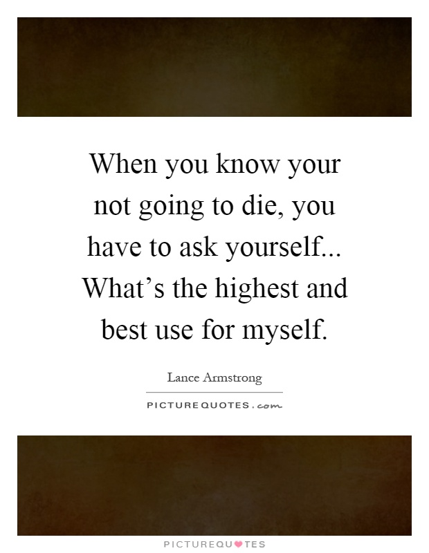 When you know your not going to die, you have to ask yourself... What's the highest and best use for myself Picture Quote #1