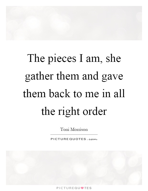 The pieces I am, she gather them and gave them back to me in all the right order Picture Quote #1