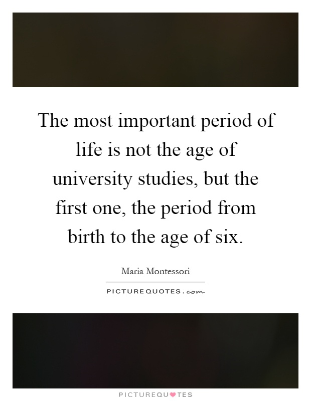 The most important period of life is not the age of university studies, but the first one, the period from birth to the age of six Picture Quote #1