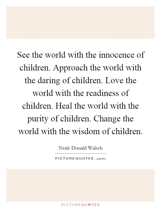 See the world with the innocence of children. Approach the world with the daring of children. Love the world with the readiness of children. Heal the world with the purity of children. Change the world with the wisdom of children Picture Quote #1