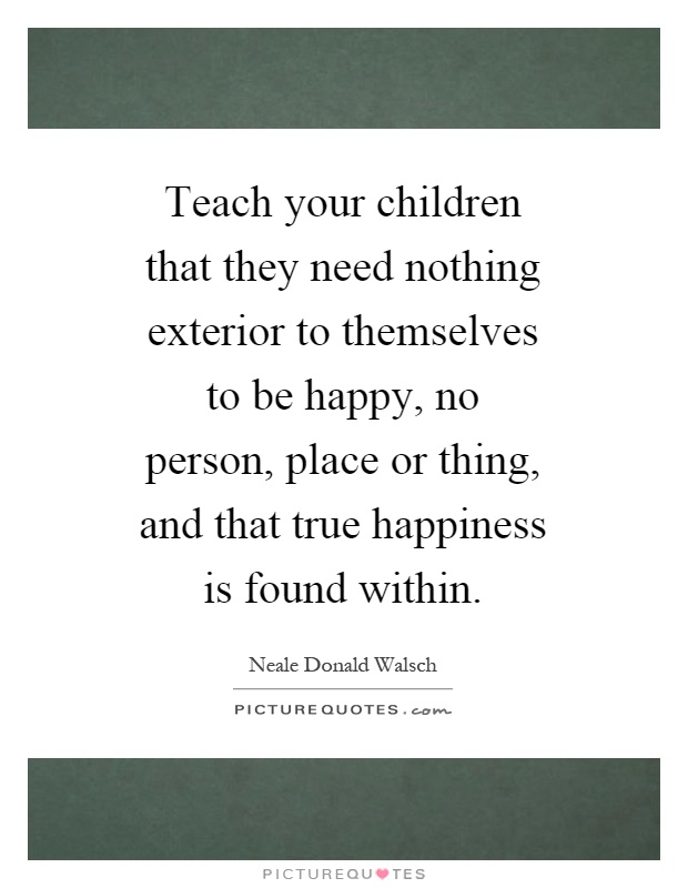 Teach your children that they need nothing exterior to themselves to be happy, no person, place or thing, and that true happiness is found within Picture Quote #1