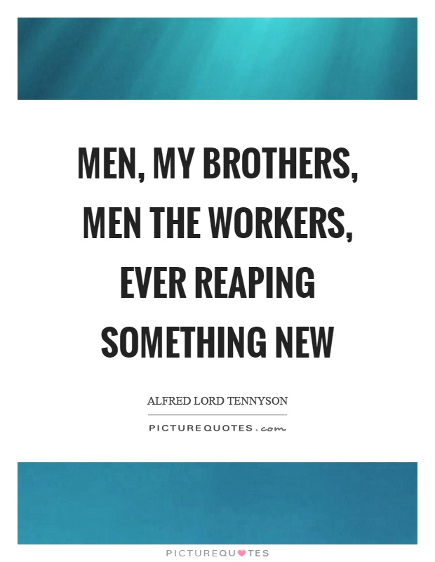 Men, my brothers, men the workers, ever reaping something new Picture Quote #1