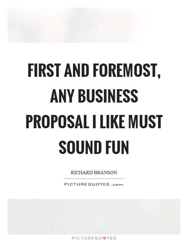 First and foremost, any business proposal I like must sound fun Picture Quote #1