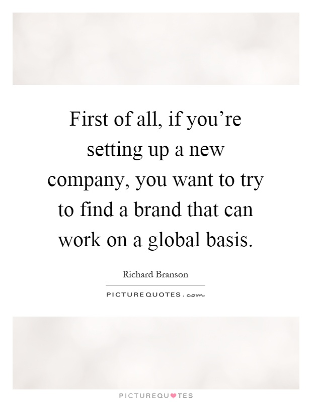 First of all, if you're setting up a new company, you want to try to find a brand that can work on a global basis Picture Quote #1