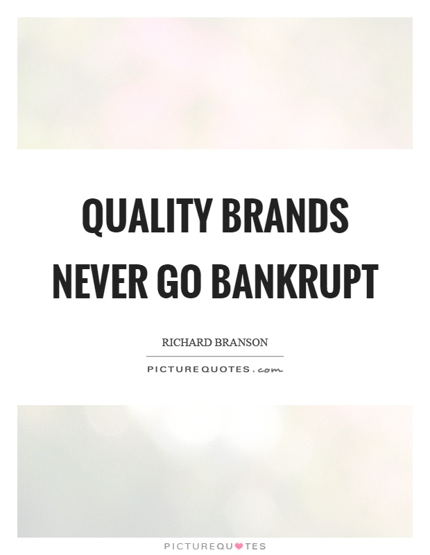 Quality brands never go bankrupt Picture Quote #1