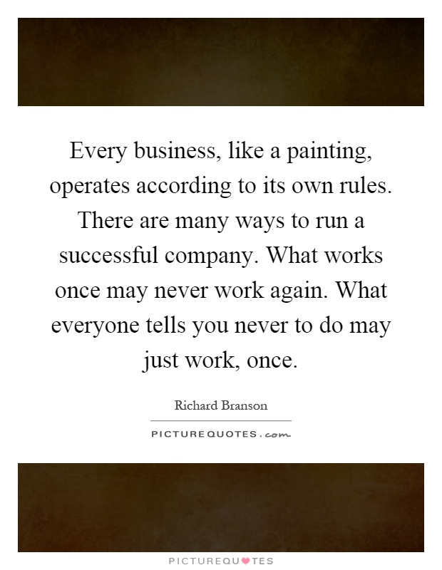 Every business, like a painting, operates according to its own rules. There are many ways to run a successful company. What works once may never work again. What everyone tells you never to do may just work, once Picture Quote #1