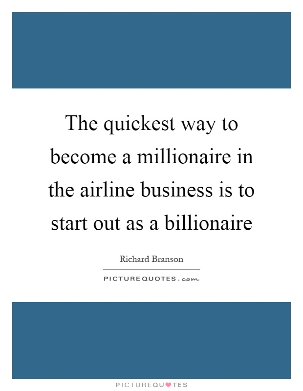 The quickest way to become a millionaire in the airline business is to start out as a billionaire Picture Quote #1