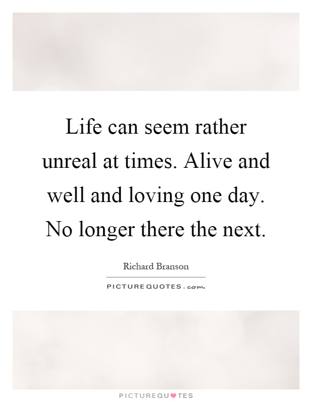 Life can seem rather unreal at times. Alive and well and loving one day. No longer there the next Picture Quote #1