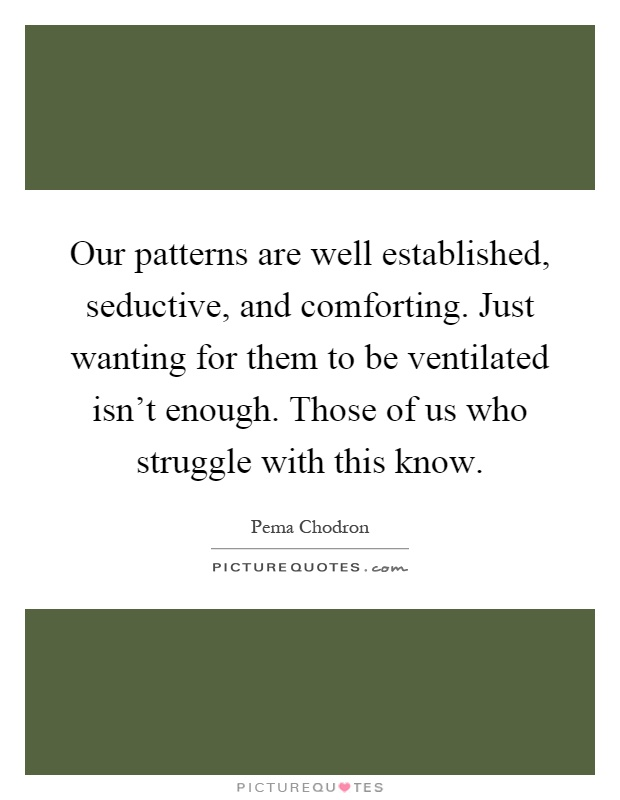 Our patterns are well established, seductive, and comforting. Just wanting for them to be ventilated isn't enough. Those of us who struggle with this know Picture Quote #1