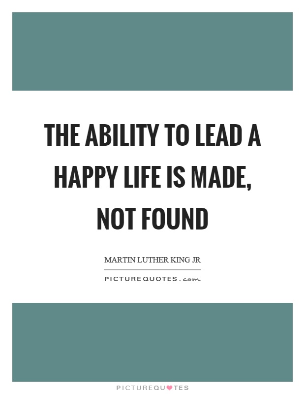 The ability to lead a happy life is made, not found Picture Quote #1