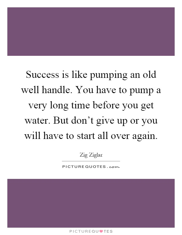 Success is like pumping an old well handle. You have to pump a very long time before you get water. But don't give up or you will have to start all over again Picture Quote #1