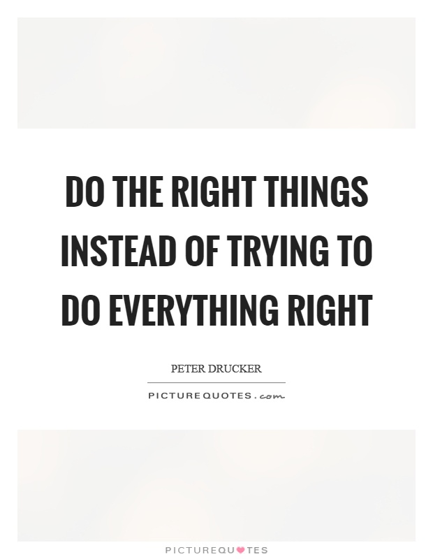 Do the right things instead of trying to do everything right Picture Quote #1