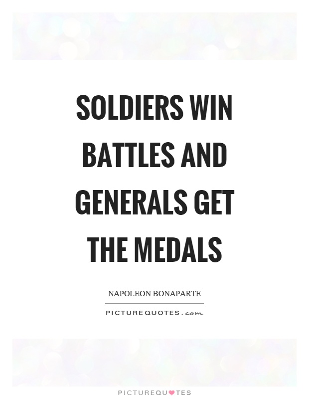 Soldiers win battles and generals get the medals Picture Quote #1